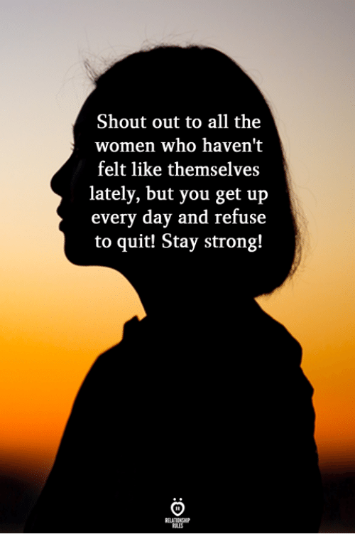 Women, Strong, and All The: Shout out to all the  women who haven't  felt like themselves  lately, but you get up  every day and refuse  to quit! Stay strong!