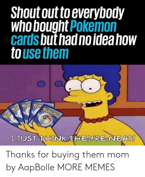 pok: Shout out to everybody  who bought Pokemon  cards but had no idea how  to use them  Pakemay  Paka Pok  I JUST THINK THERE NEAT! Thanks for buying them mom by AapBolle MORE MEMES