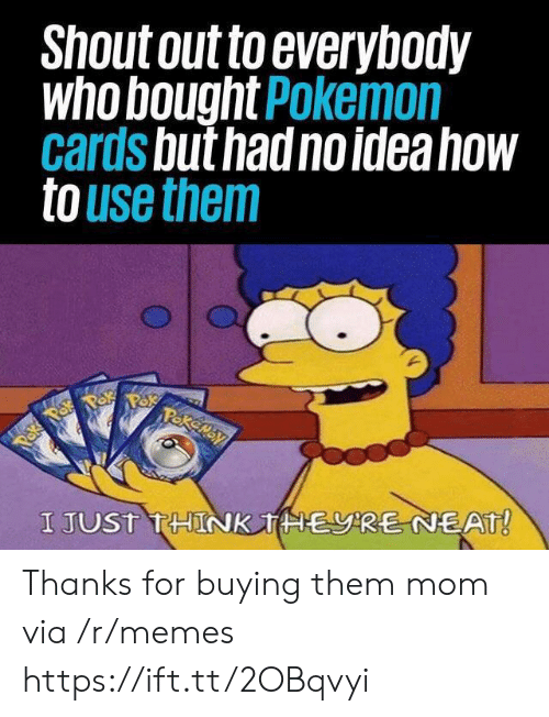 pok: Shout out to everybody  who bought Pokemon  cards but had no idea how  to use them  Pakemay  Paka Pok  I JUST THINK THERE NEAT! Thanks for buying them mom via /r/memes https://ift.tt/2OBqvyi