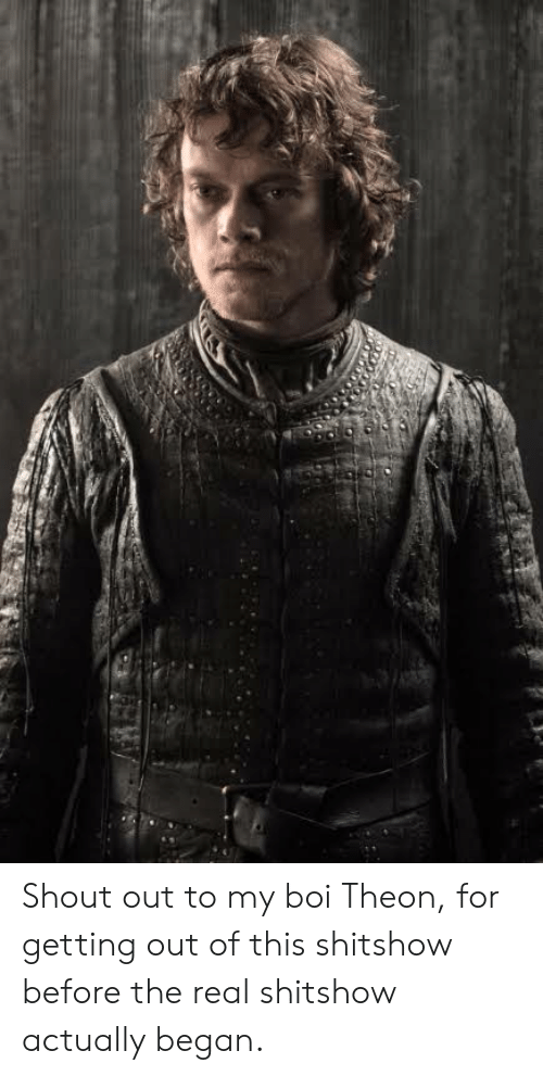 The Real, Boi, and Shout: Shout out to my boi Theon, for getting out of this shitshow before the real shitshow actually began.