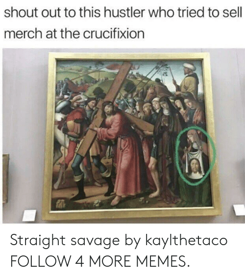 Straight Savage: shout out to this hustler who tried to sell  merch at the crucifixion Straight savage by kaylthetaco FOLLOW 4 MORE MEMES.