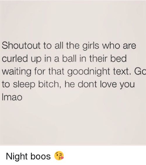 Boos: Shoutout to all the girls who are  curled up in a ball in their bed  waiting for that goodnight text. Gc  to sleep bitch, he dont love you  Imao Night boos 😘
