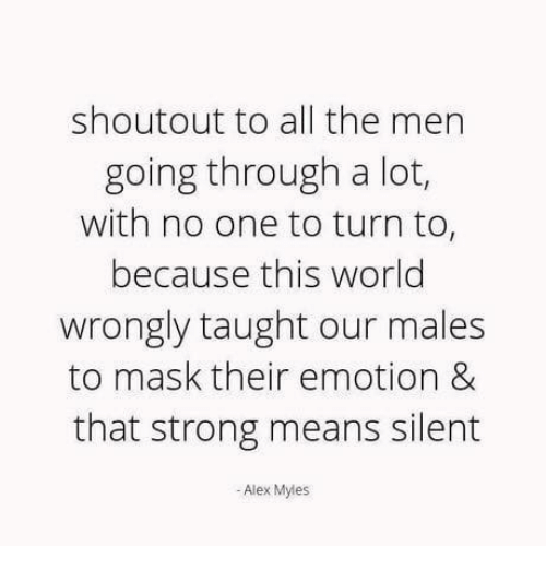 World, Strong, and Mask: shoutout to all the men  going through a lot,  with no one to turn to,  because this world  wrongly taught our males  to mask their emotion &  that strong means silent  - Alex Myles
