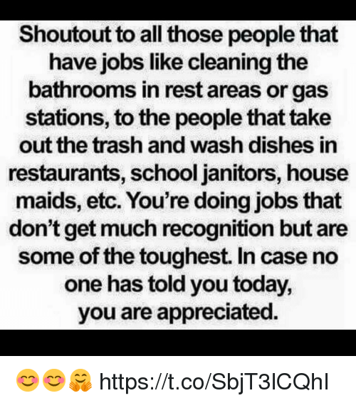 Memes, School, and Trash: Shoutout to all those people that  have jobs like cleaning the  bathrooms in rest areas or gas  stations, to the people that take  out the trash and wash dishes in  restaurants, school janitors, house  maids, etc. You're doing jobs that  don't get much recognition but are  some of the toughest. In case no  one has told you today,  you are appreciatec. 😊😊🤗 https://t.co/SbjT3lCQhI