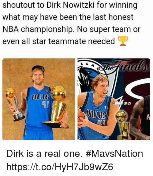 All Star, Dirk Nowitzki, and Memes: shoutout to Dirk Nowitzki for winning  what may have been the last honest  NBA championship. No super team or  even all star teammate needed  DALLAS  41  @NBAMEMES  DRIRS Dirk is a real one. #MavsNation https://t.co/HyH7Jb9wZ6