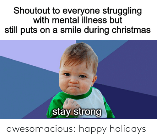 mental illness: Shoutout to everyone struggling  with mental illness but  still puts on a smile during christmas  stay strong awesomacious:  happy holidays