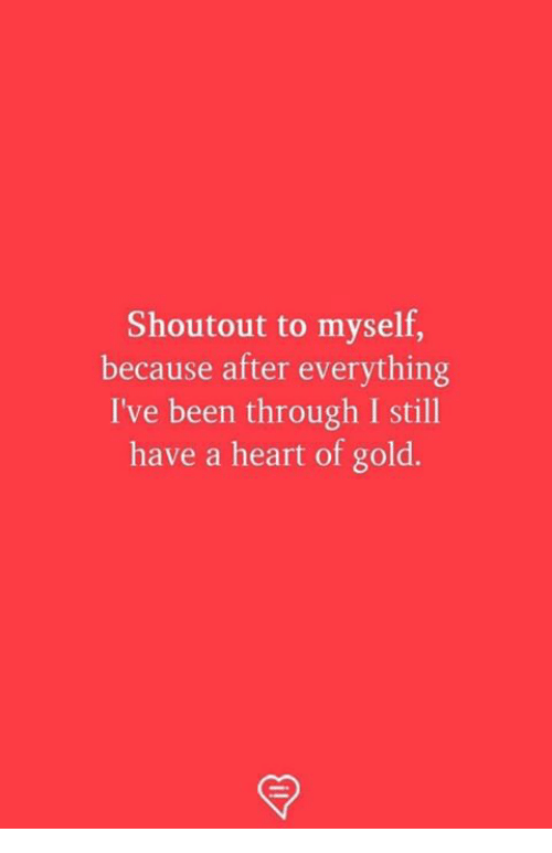 Memes, Heart, and Been: Shoutout to myself,  because after everything  I've been through I still  have a heart of gold.
