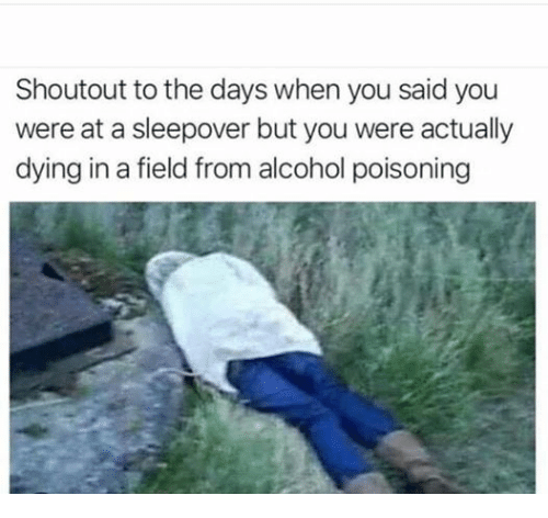 alcohol poisoning: Shoutout to the days when you said you  were at a sleepover but you were actually  dying in a field from alcohol poisoning