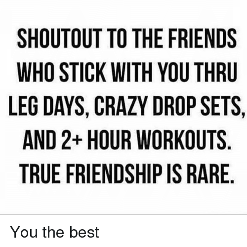 Crazy, Friends, and True: SHOUTOUT TO THE FRIENDS  WHO STICK WITH YOU THRU  LEG DAYS, CRAZY DROP SETS,  AND 2+ HOUR WORKOUTS  TRUE FRIENDSHIP IS RARE You the best