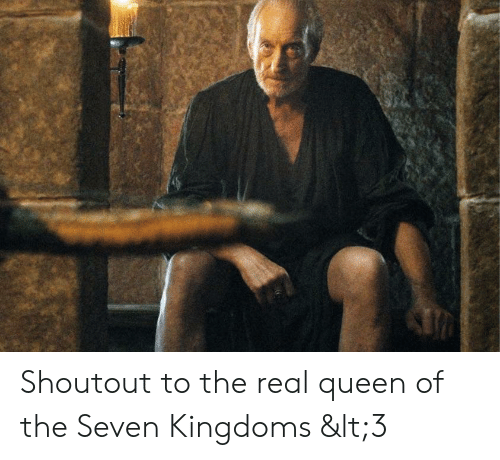 Queen, The Real, and Seven Kingdoms: Shoutout to the real queen of the Seven Kingdoms <3