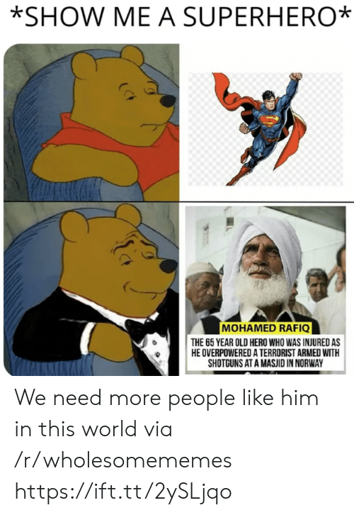 shotguns: *SHOW ME A SUPERHERO  MOHAMED RAFIQ  THE 65 YEAR OLD HERO WHO WAS INJURED AS  HE OVERPOWERED A TERRORIST ARMED WITH  SHOTGUNS AT A MASJID IN NORWAY We need more people like him in this world via /r/wholesomememes https://ift.tt/2ySLjqo