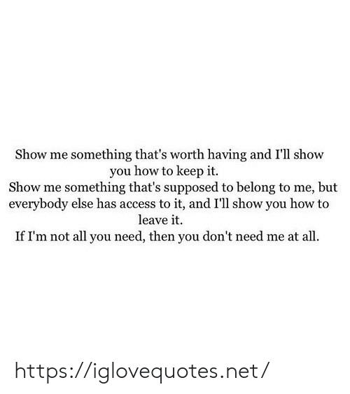 Access, How To, and How: Show me something that's worth having and I'll show  you how to keep it.  Show me something that's supposed to belong to me, but  everybody else has access to it, and I'll show you how to  leave it  If I'm not all you need, then you don't need me at all. https://iglovequotes.net/