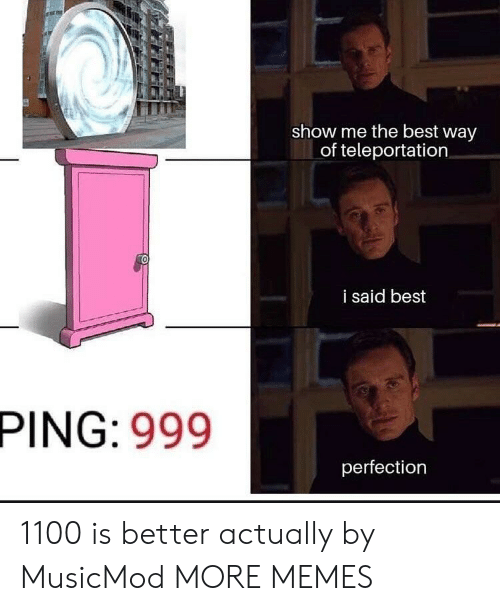 teleportation: show me the best way  of teleportation  i said best  PING: 999  perfection 1100 is better actually by MusicMod MORE MEMES