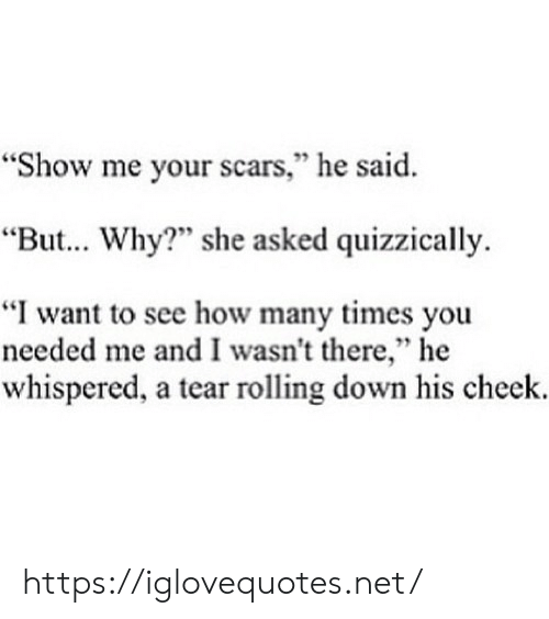 "How Many Times, How, and Net: ""Show me your scars,"" he said  ""But... Why? she asked quizzically  ""I want to see how many times you  needed me and I wasn't there,"" he  whispered, a tear rolling down his cheek. https://iglovequotes.net/"