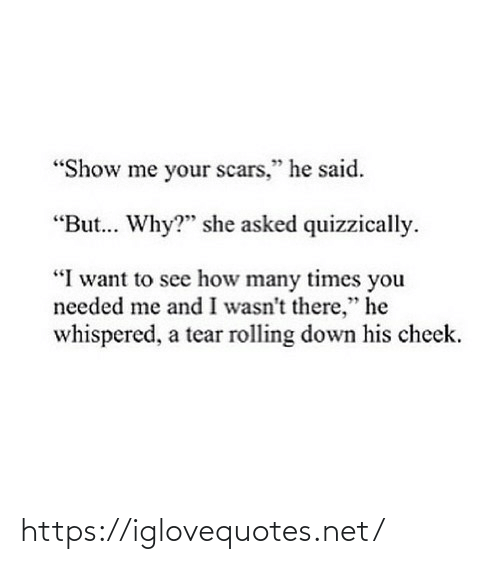 "how many times: ""Show me your scars,"" he said.  ""But. Why?"" she asked quizzically.  ""I want to see how many times you  needed me and I wasn't there,"" he  whispered, a tear rolling down his cheek. https://iglovequotes.net/"