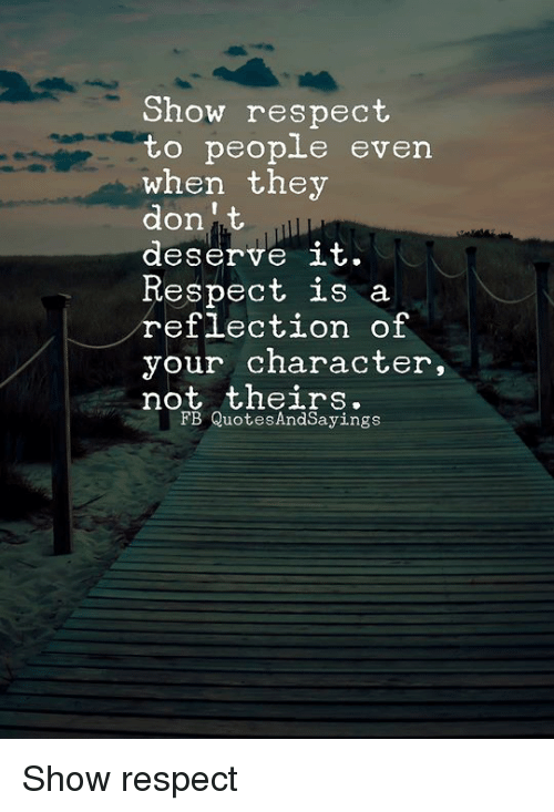 Respect, Character, and Don: Show respect  when they  don' t  deserve it.  Respect is a  reflection of  your character,  not theirs.  FB QuotesAndSayings Show respect