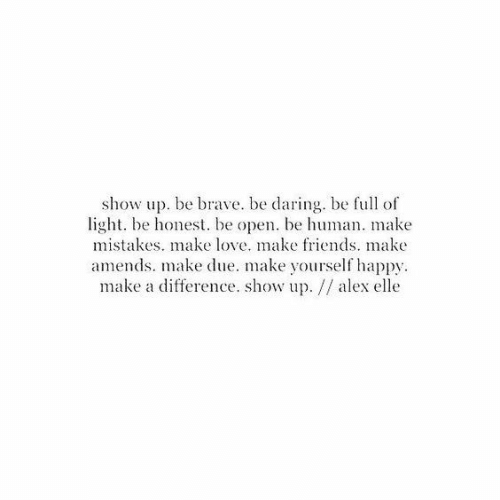 Friends, Love, and Brave: show up. be brave. be daring. be full of  light. be honest. be open. be human. make  mistakes. make love. make friends. make  amends. make due. make yourself happy  make a difference. show up. // alex elle