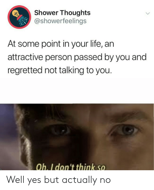 Shower thoughts: Shower Thoughts  @showerfeelings  At some point in your life, an  attractive person passed by you and  regretted not talking to you.  Oh. I don't think so Well yes but actually no