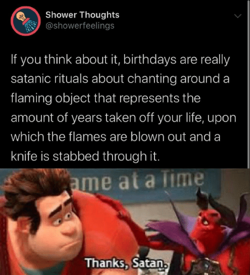 Shower thoughts: Shower Thoughts  @showerfeelings  If you think about it, birthdays are really  satanic rituals about chanting around a  flaming object that represents the  amount of years taken off your life, upon  which the flames are blown out and a  knife is stabbed through it.  ame at a lime  Thanks, Satan