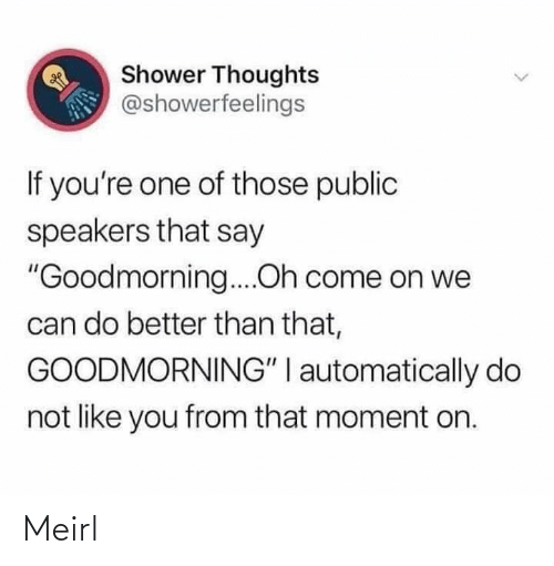 "Shower thoughts: Shower Thoughts  @showerfeelings  If you're one of those public  speakers that say  ""Goodmorning....Oh come on we  can do better than that,  GOODMORNING"" I automatically do  not like you from that moment on. Meirl"
