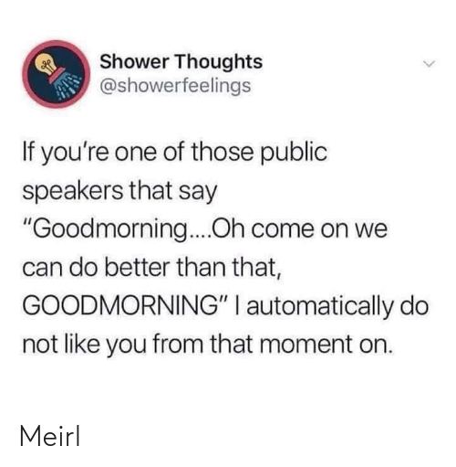"Goodmorning: Shower Thoughts  @showerfeelings  If you're one of those public  speakers that say  ""Goodmorning....Oh come on we  can do better than that,  GOODMORNING"" I automatically do  not like you from that moment on. Meirl"