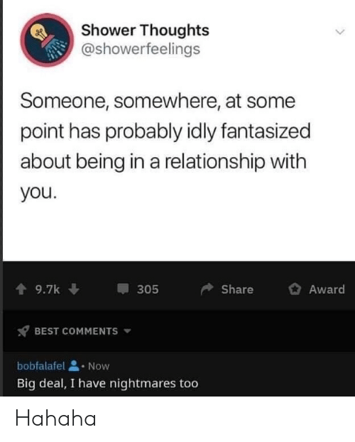 Shower thoughts: Shower Thoughts  @showerfeelings  Someone, somewhere, at some  point has probably idly fantasized  about being in a relationship with  you.  9.7k  Share  Award  305  BEST COMMENTS  bobfalafel  Now  Big deal, I have nightmares too Hahaha