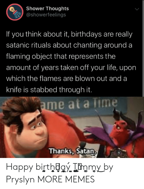 Birthday, Dank, and Life: Shower Thoughts  @showerfeelings  think about it, birthdays are really  If  you  satanic rituals about chanting around a  flaming object that represents the  amount of years taken off your life, upon  which the flames are blown out and a  knife is stabbed through it.  ame at a Time  Thanks, Satan Happy biṛ̰͈ͅth͙̥̠̩̯d̬̙a̬̝̘̲̖̱ý ̝̰̝T̡̟͚̠̪͔̣̬i̛̦̰̙m̝͚m̖̟̤y͜ by Pryslyn MORE MEMES