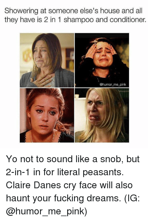 pinkly: Showering at someone else's house and all  they have is 2 in 1 shampoo and conditioner  @humor_me pink Yo not to sound like a snob, but 2-in-1 in for literal peasants. Claire Danes cry face will also haunt your fucking dreams. (IG: @humor_me_pink)