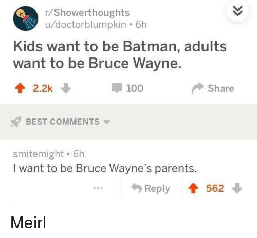 Be Batman: /Showerthoughts  u/doctorblumpkin . 6h  Kids want to be Batman, adults  want to be Bruce Wayne.  t2.2k  100  Share  BEST COMMENTS  smitemight . 6h  I want to be Bruce Wayne's parents  Reply 562 Meirl