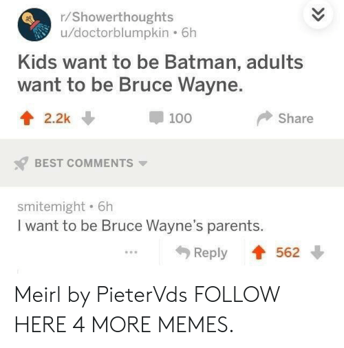 Be Batman: /Showerthoughts  u/doctorblumpkin . 6h  Kids want to be Batman, adults  want to be Bruce Wayne.  t2.2k  100  Share  BEST COMMENTS  smitemight . 6h  I want to be Bruce Wayne's parents  Reply 562 Meirl by PieterVds FOLLOW HERE 4 MORE MEMES.