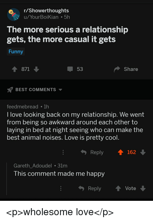 best animal: Showerthoughts  u/YourBoiKian 5h  The more serious a relationship  gets, the more casual it gets  Funny  1 871  53  Share  BEST COMMENTS  feedmebreadTh  l love looking back on my relationship. We went  from being so awkward around each other to  laying in bed at night seeing who can make the  best animal noises. Love is pretty cool  Reply  162  Gareth_Adoudel 31m  his comment made me happy  Reply ↑ Vote <p>wholesome love</p>