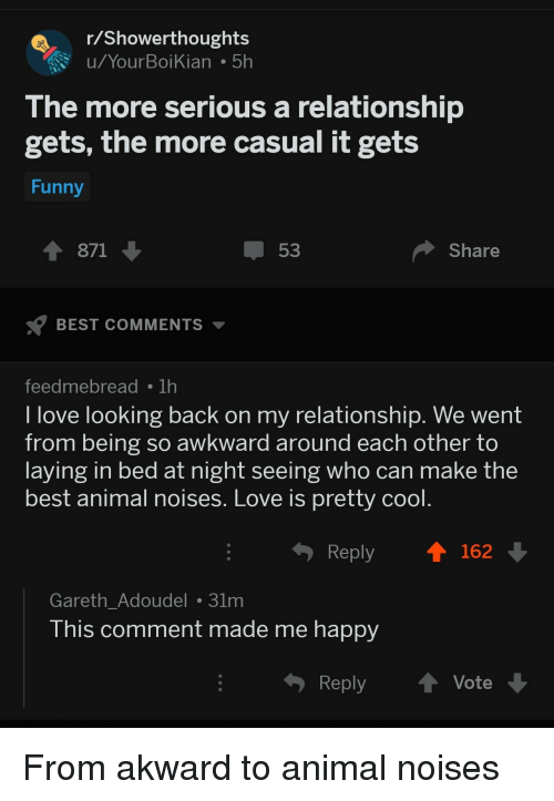 best animal: Showerthoughts  u/YourBoiKian 5h  The more serious a relationship  gets, the more casual it gets  Funny  1 871  53  Share  BEST COMMENTS  feedmebreadTh  l love looking back on my relationship. We went  from being so awkward around each other to  laying in bed at night seeing who can make the  best animal noises. Love is pretty cool  Reply  162  Gareth_Adoudel 31m  his comment made me happy  Reply ↑ Vote From akward to animal noises