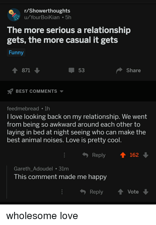 best animal: Showerthoughts  u/YourBoiKian 5h  The more serious a relationship  gets, the more casual it gets  Funny  1 871  53  Share  BEST COMMENTS  feedmebreadTh  l love looking back on my relationship. We went  from being so awkward around each other to  laying in bed at night seeing who can make the  best animal noises. Love is pretty cool  Reply  162  Gareth_Adoudel 31m  his comment made me happy  Reply ↑ Vote wholesome love