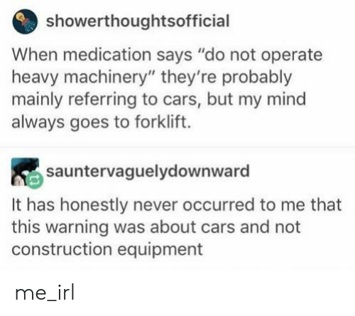"Equipment: showerthoughtsofficial  When medication says ""do not operate  heavy machinery"" they're probably  mainly referring to cars, but my mind  always goes to forklift.  sauntervaguelydownward  It has honestly never occurred to me that  this warning was about cars and not  construction equipment me_irl"