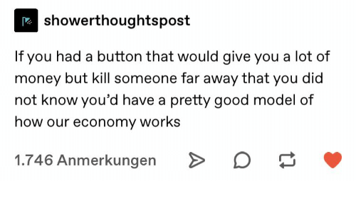 economy: showerthoughtspost  If you had a button that would give you a lot of  money but kill someone far away that you did  not know you'd have a pretty good model of  how our economy works  1.746 Anmerkungen  A