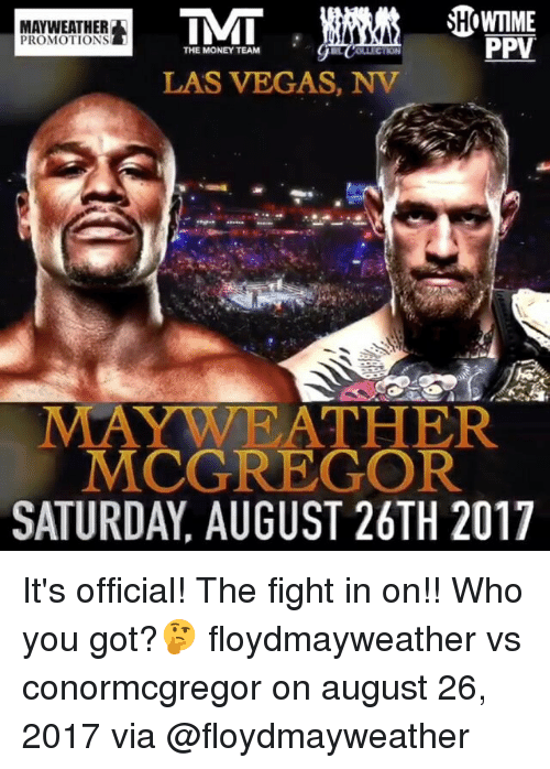 Mayweather, Memes, and Money: SHOWMME  MAYWEATHER  PPV  PROMOTIONS  THE MONEY TEAM  LAS VEGAS, NV  MAYWA RATHER  MCGREGOR  SATURDAY, AUGUST 26TH 2017 It's official! The fight in on!! Who you got?🤔 floydmayweather vs conormcgregor on august 26, 2017 via @floydmayweather