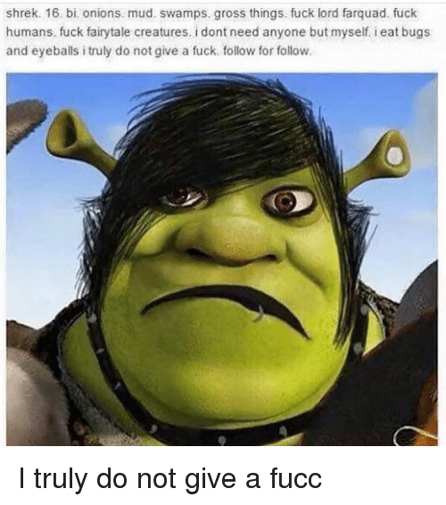 Farquad: shrek. 16. bi onions mud. swamps. gross things. fuck lord farquad. fuck  humans. fuck fairytale creatures. i dont need anyone but myself eat bugs  and eyeballs i truly do not give a fuck follow for follow I truly do not give a fucc