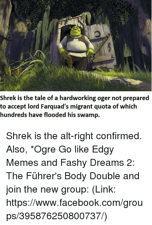 Farquad: Shrek is the tale of a hardworking oger not prepared  to accept lord Farquad's migrant quota of which  hundreds have flooded his swamp. Shrek is the alt-right confirmed.  Also, *Ogre  Go like Edgy Memes and Fashy Dreams 2: The Führer's Body Double and join the new group: (Link: https://www.facebook.com/groups/395876250800737/)