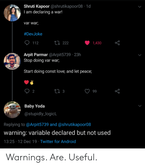useful: Shruti Kapoor @shrutikapoor08 · 1d  I am declaring a war!  var war;  #DevJoke  27 222  112  1,430  Arpit Parmar @Arpit5739 · 23h  Stop doing var war;  Start doing const love; and let peace;  27 3  2  99  Baby Yoda  @stupidly_logicL  Replying to @Arpit5739 and @shrutikapoor08  warning: variable declared but not used  13:25 · 12 Dec 19 · Twitter for Android Warnings. Are. Useful.