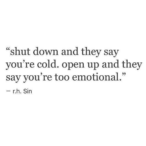 """shut down: """"shut down and they say  you're cold. open up and they  say you're too emotional.""""  r.h. Sin"""