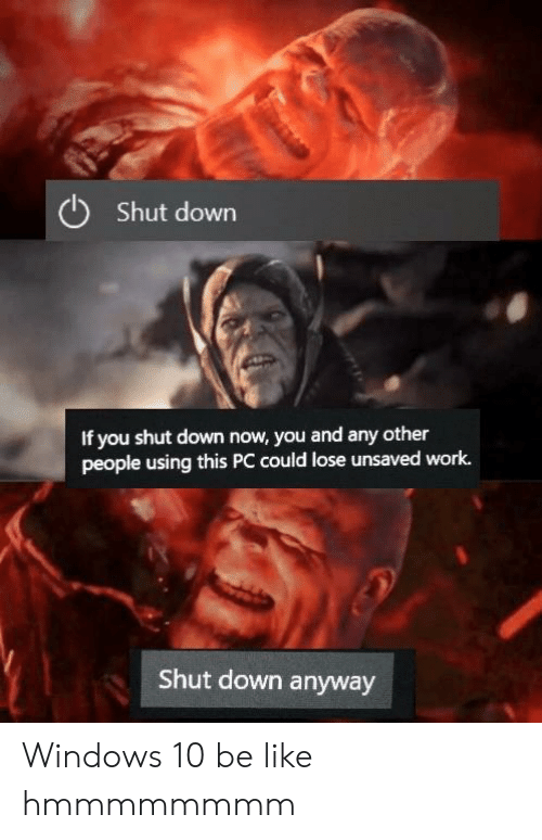 shut down: Shut down  If you shut down now, you and any other  people using this PC could lose unsaved work.  Shut down anyway Windows 10 be like hmmmmmmmm