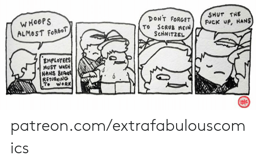Memes, Work, and Fuck: SHUT THE  FUCK UP, HANS  WHOOPS  ALMOST FORGOT  DONT FORGET  TO SCRUB MEN  ScHNITZEL  EMPLOYEES  MUST WASH  HANS BERRE  RETURNING  Te WORK patreon.com/extrafabulouscomics