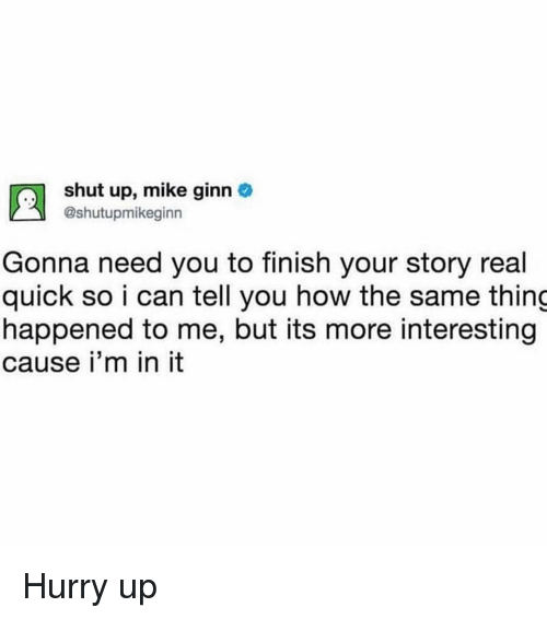 Funny, Shut Up, and Girl Memes: shut up, mike ginn  @shutupmikeginn  Gonna need you to finish your story real  quick so i can tell you how the same thing  happened to me, but its more interesting  cause i'm in it Hurry up