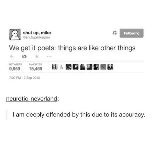 Shut Up, Humans of Tumblr, and Following: shut up, mike  Gshutupmikeginn  Following  We get it poets: things are like other things  RETWEETS  FAVORITES  9,959 15,469  7:09 PM-7 Sep 2014  neurotic-neverland:  I am deeply offended by this due to its accuracy.