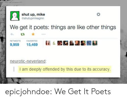 Shut Up, Tumblr, and Blog: shut up, mike  Gshutupmikeginn  We get it poets: things are like other things  RETWEETS FAVORITES  : LAAIE 繇  9,95915,469  neurotic-neverland:  I am deeply offended by this due to its accuracy. epicjohndoe:  We Get It Poets