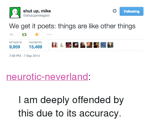 "Shut Up, Target, and Tumblr: shut up, mike  @shutupmikeginn  Following  We get it poets: things are like other things  RETWEETSFAVORITES  9,95915,469  7:09 PM-7 Sep 2014 <p><a href=""http://neurotic-neverland.tumblr.com/post/116748298974/i-am-deeply-offended-by-this-due-to-its-accuracy"" class=""tumblr_blog"" target=""_blank"">neurotic-neverland</a>:</p>  <blockquote><p>I am deeply offended by this due to its accuracy.</p></blockquote>"