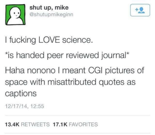 """Captions: shut up, mike  @shutupmikeginn  I fucking LOVE science.  """"is handed peer reviewed journal*  Haha nonono I meant CGI pictures of  space with misattributed quotes as  captions  12/17/14, 12:55  13.4K RETWEETS 17.1K FAVORITES"""