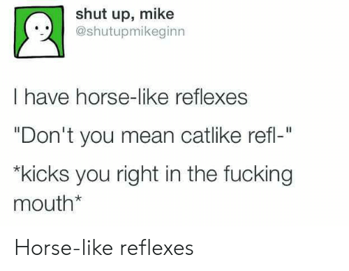 "Fucking, Shut Up, and Horse: shut up, mike  @shutupmikeginn  I have horse-like reflexes  ""Don't you mean catlike refl-""  kicks you right in the fucking  mouth* Horse-like reflexes"