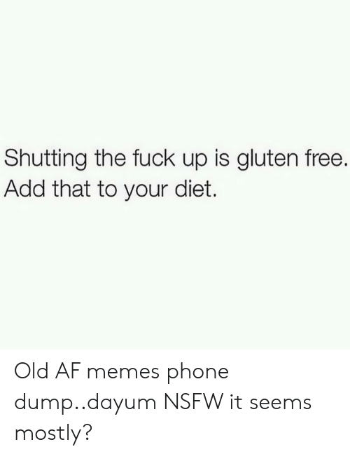 Gluten: Shutting the fuck up is gluten free.  Add that to your diet. Old AF memes phone dump..dayum NSFW it seems mostly?