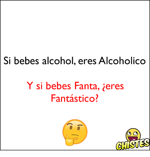 Fanta, Alcohol, and Eres: Si bebes alcohol, eres Alcoholico  Y si bebes Fanta, ieres  Fantastico?  GHISUES